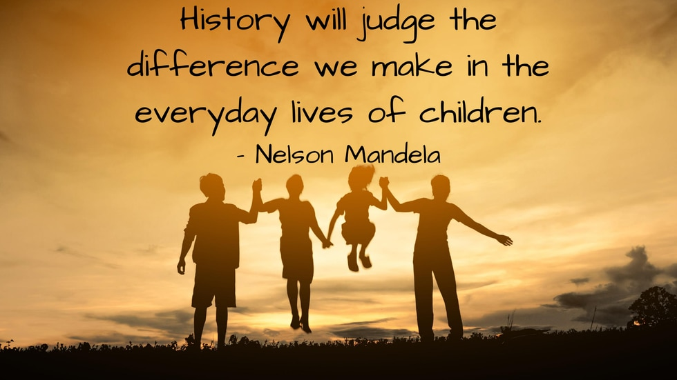 History will judge the difference we make in the everyday lives of children. - Nelson Mandela
