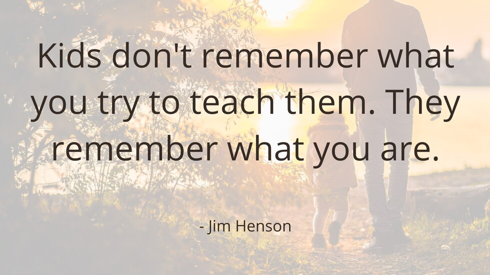 Kids don't remember what you try to teach them. They remember what you are. Jim Henson